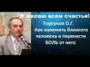 Торсунов О.Г. Как изменить близкого человека и перенести БОЛЬ от него