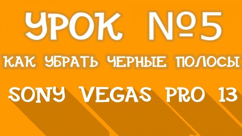 Sony Vegas Pro 13 | Урок 5 - КАК убрать черные полосы