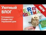 Уютный ВЛОЖИК: украшаю свой дом к Рождеству!