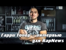 Гарри Топор интервью для RapNews