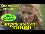 Криминальный детектив Смертельный танец(весь фильм).Русские фильмы криминал сериалы russian film
