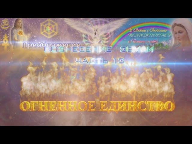 Вознесение Земли. Часть 13. Огненное Единство.