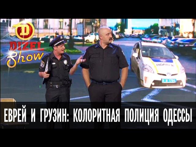 Еврей и грузин колоритная полиция Одессы Дизель Шоу 2016 ЛУЧШЕЕ ЮМОР ICTV