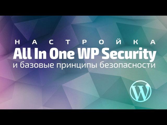 Настройка All In One WP Security и базовые принципы безопасности в WordPress