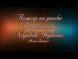 ПОЖАР НА РЫНКЕ БАРАБАШОВО Харьков Украина   Irina Belaja