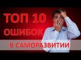 Топ 10 ошибок в САМОРАЗВИТИИ [САМОСОВЕРШЕНСТВОВАНИЕ]