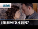 ▶️ Я тебя никогда не забуду - Мелодрама Смотреть фильмы и сериалы - Русские мелодрамы