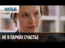 Не в парнях счастье Мелодрама Фильмы и сериалы Русские мелодрамы