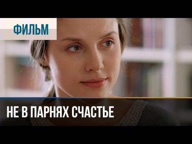▶️ Не в парнях счастье - Мелодрама | Фильмы и сериалы - Русские мелодрамы » Freewka.com - Смотреть онлайн в хорощем качестве
