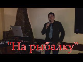 Рыбакам посвящаю свою авторскую песню!На рыбалку-Павел Салаш в ресторане!!!Пою для Вас!