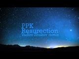 PPK - Resurection (Vadim Zhukov remix)