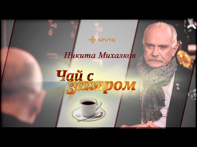 В гостях у Захара Прилепина Никита Михалков [Чай с Захаром]