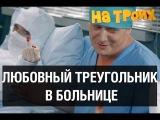 Любовный треугольник в больнице — На троих — 7 серия