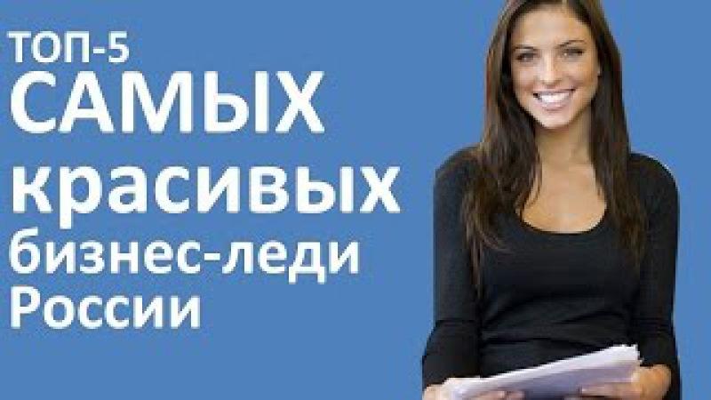 ТОП 5 САМЫХ КРАСИВЫХ БИЗНЕС ЛЕДИ РОССИИ. Красивые девушки России