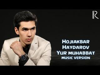 Hojiakbar Haydarov - Yur muhabbat   Хожиакбар Хайдаров - Юр мухаббат (music version)