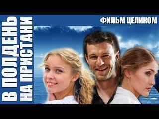 В ПОЛДЕНЬ НА ПРИСТАНИ . Драма HD! Русские Фильмы Мелодрамы