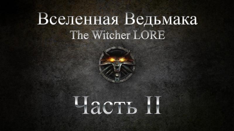 Вселенная Ведьмака The Witcher LORE - Хронология Мира Часть 2