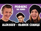 Alekseev - Пьяное солнце (РЕФЛЕКС на клип)