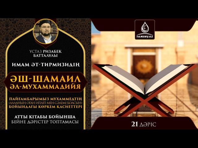 Ұстаз Ризабек Батталұлы - Әш-Шамаил әл-Мухаммадийя 21 дәріс| Tamshy.kz