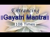 Gayatri Mantra 108 Times Entrancing Chanting