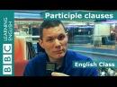 Participle clauses BBC English Class