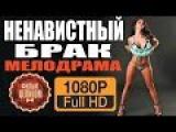НЕНАВИСТНЫЙ БРАК (2016) Русские мелодрамы 2016 новинки. Новые русские мелодрамы HD 1080P