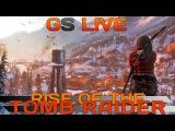 GS LIVE. Rise of the Tomb Raider. Прямая трансляция