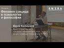 Юрий Калмыков Лекция Феномен суицида в психологии и философии