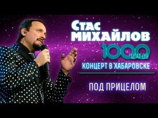 HD Стас Михайлов - Под прицелом (1000 Шагов, Хабаровск)