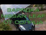 Зарядка от СОЛНЦА Nissan LEAF Электромобиль на дачу Как зарядиться бесплатно