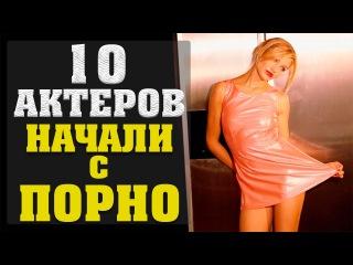 10 АКТЕРОВ НАЧАЛИ С ПОРНО