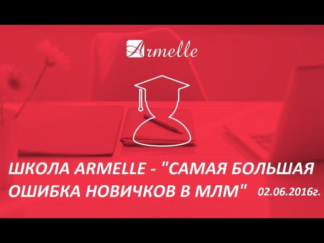 Школа Armelle - Самая большая ошибка новичков в МЛМ , 02.06.16