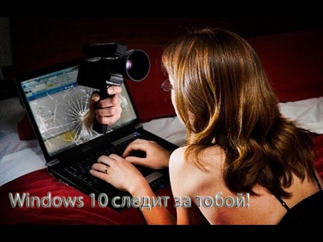 Windows 10 следит за вами! Стоит ли устанавливать Windows 10?!