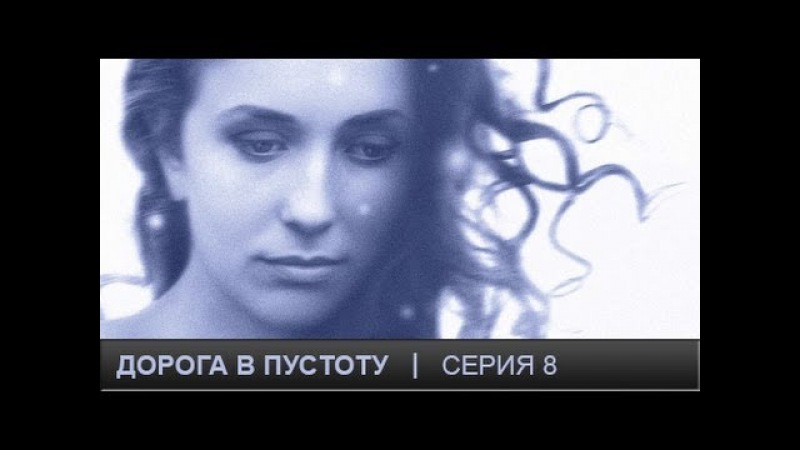 Дорога в пустоту. Серия 8.