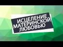 Исцеление материнской любовью Николай Пейчев Академия Целителей
