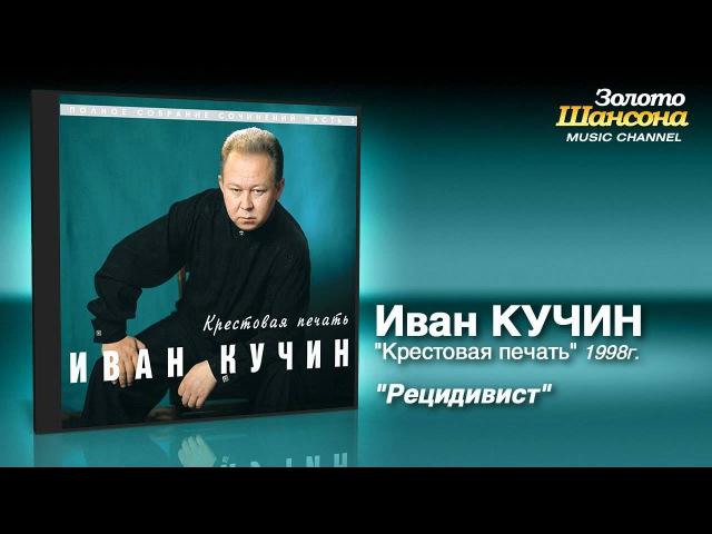 Иван Кучин Рецидивист Audio