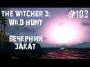 The Witcher 3 Wild Hunt 103 - ВЕЧЕРНИЙ ЗАКАТ