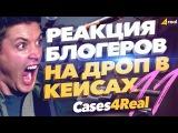 Реакция блогеров на дроп в кейсах кс го на Cases4Real #11