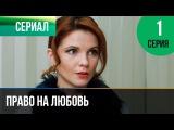 Право на любовь 1 серия - Мелодрама Фильмы и сериалы - Русские мелодрамы