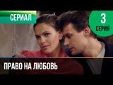 Право на любовь 3 серия - Мелодрама Фильмы и сериалы - Русские мелодрамы
