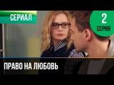 Право на любовь 2 серия - Мелодрама Фильмы и сериалы - Русские мелодрамы