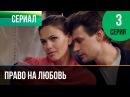 ▶️ Право на любовь 3 серия - Мелодрама Фильмы и сериалы - Русские мелодрамы