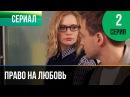 ▶️ Право на любовь 2 серия - Мелодрама | Фильмы и сериалы - Русские мелодрамы