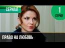 ▶️ Право на любовь 1 серия - Мелодрама Фильмы и сериалы - Русские мелодрамы