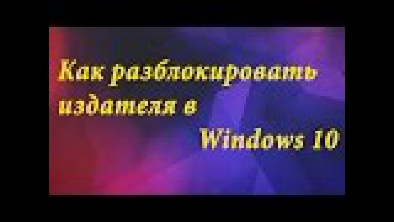 ТехноГайд Как разблокировать заблокированого издателя в Windows 10