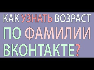 Как узнать возраст по фамилии Вконтакте?