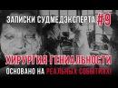 Записки Судмедэксперта 9 Хирургия Гениальности Страшная история на реальных событиях!