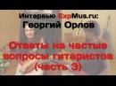 Георгий Орлов самые частые вопросы гитариста часть 3