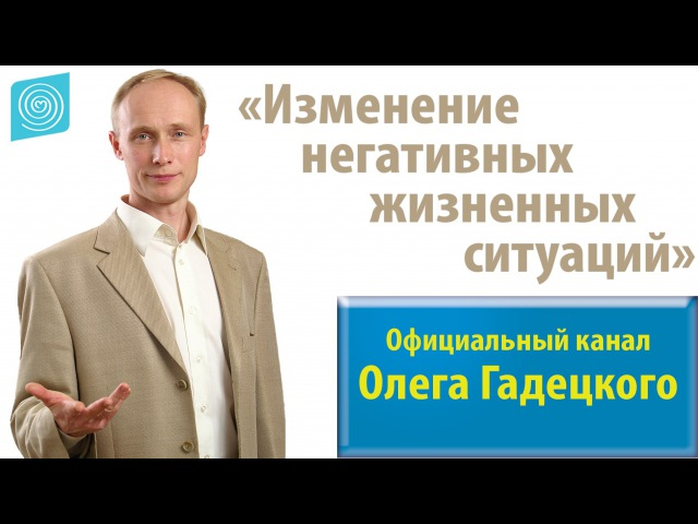 Практическое упражнение Изменение негативных жизненных ситуаций Олег Гадецкий