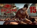 Dead Island [Co-op] 15 - Больше зомби...Больше позитива